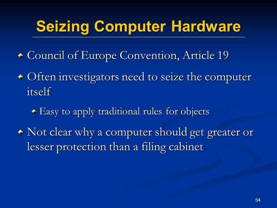 54 Seizing Computer Hardware Council of Europe Convention, Article 19 Often investigators need to seize the computer itself Easy to apply traditional rules for objects Not clear why a computer should get greater or lesser protection than a filing cabinet