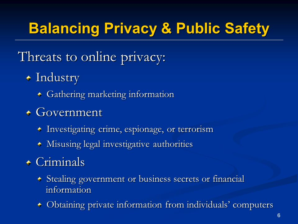 6 Balancing Privacy & Public Safety Threats to online privacy: Industry Industry Gathering marketing information Gathering marketing information Government Government Investigating crime, espionage, or terrorism Investigating crime, espionage, or terrorism Misusing legal investigative authorities Misusing legal investigative authorities Criminals Criminals Stealing government or business secrets or financial information Stealing government or business secrets or financial information Obtaining private information from individuals' computers Obtaining private information from individuals' computers