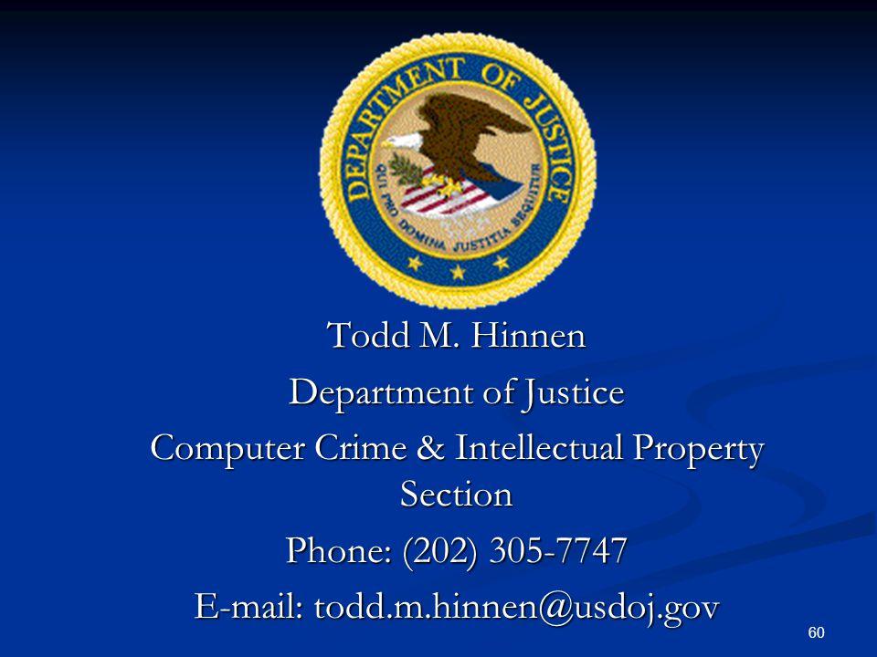 60 Todd M. Hinnen Department of Justice Computer Crime & Intellectual Property Section Phone: (202) 305-7747 E-mail: todd.m.hinnen@usdoj.gov