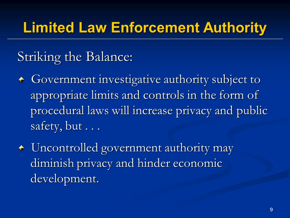 9 Limited Law Enforcement Authority Striking the Balance: Government investigative authority subject to appropriate limits and controls in the form of procedural laws will increase privacy and public safety, but...