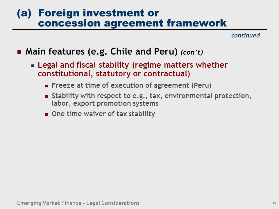 Emerging Market Finance - Legal Considerations 19 (a)Foreign investment or concession agreement framework Main features (e.g. Chile and Peru) (con't)