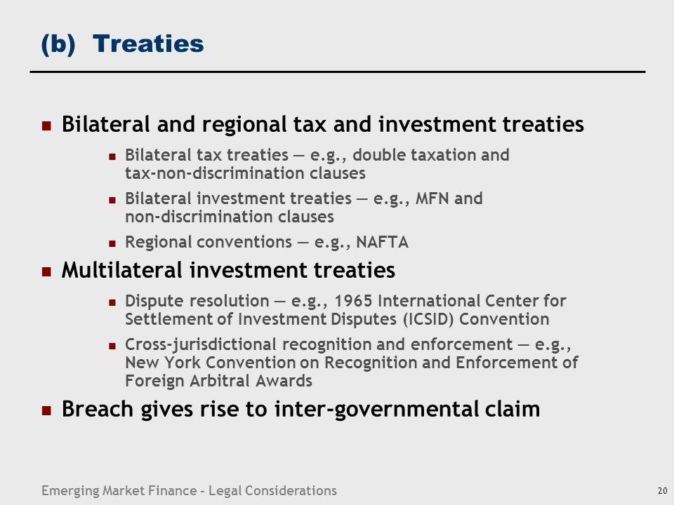 Emerging Market Finance - Legal Considerations 20 (b) Treaties Bilateral and regional tax and investment treaties Bilateral tax treaties — e.g., doubl
