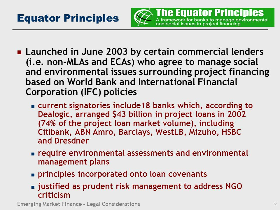 Emerging Market Finance - Legal Considerations 36 Equator Principles Launched in June 2003 by certain commercial lenders (i.e. non-MLAs and ECAs) who