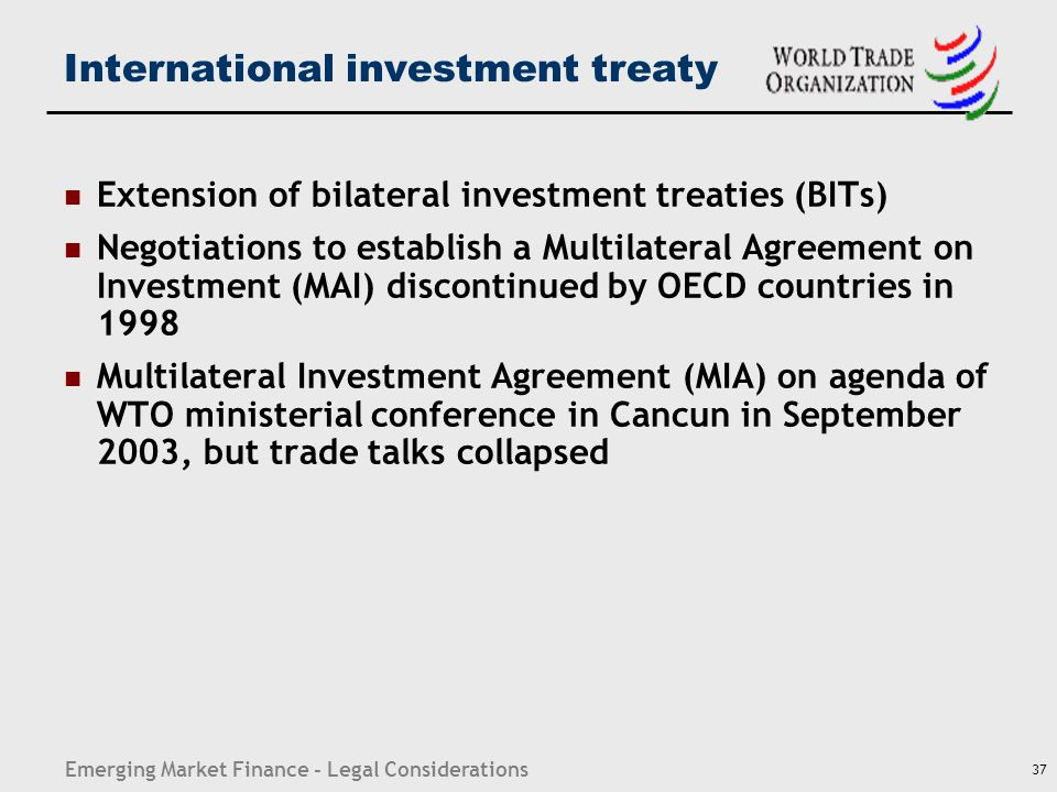 Emerging Market Finance - Legal Considerations 37 International investment treaty Extension of bilateral investment treaties (BITs) Negotiations to es