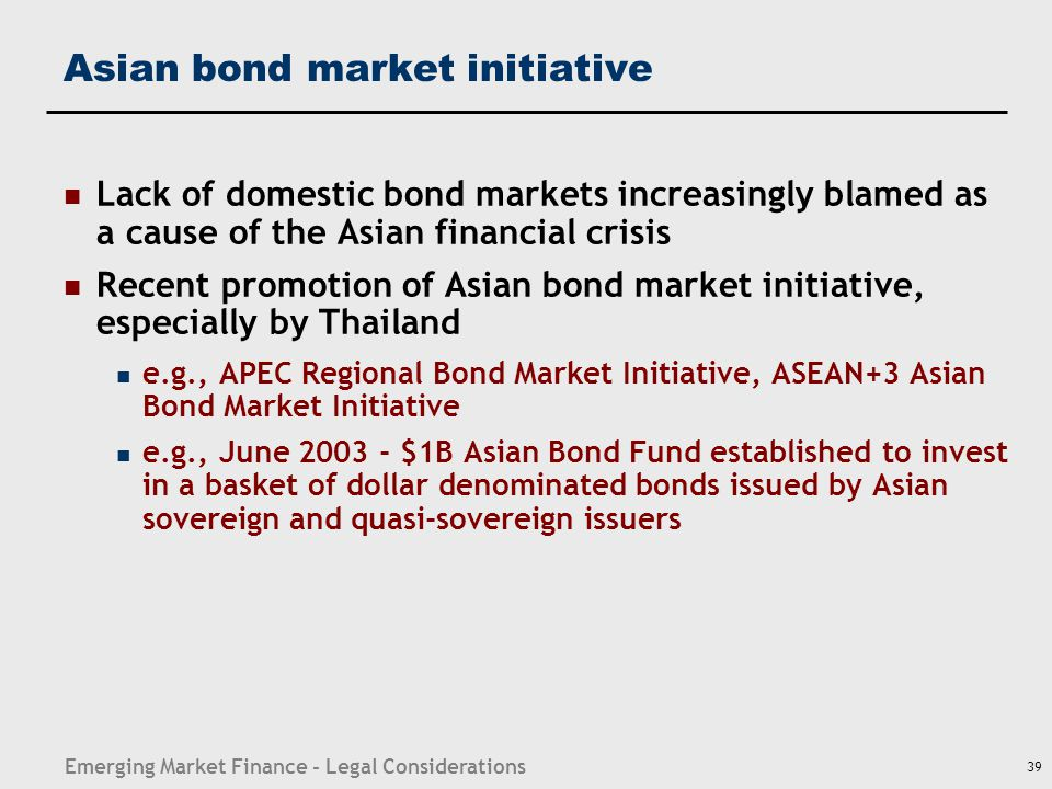 Emerging Market Finance - Legal Considerations 39 Asian bond market initiative Lack of domestic bond markets increasingly blamed as a cause of the Asi