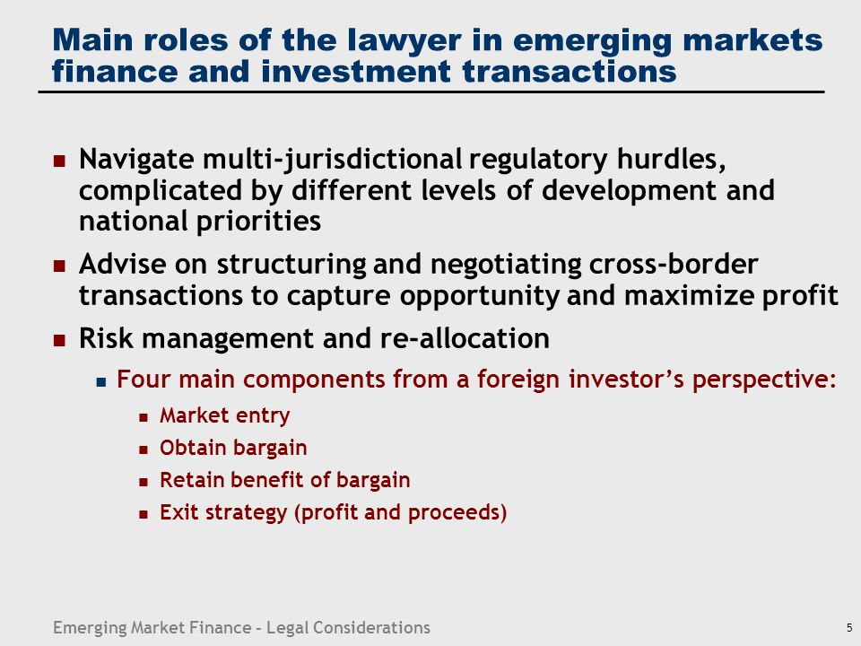 Emerging Market Finance - Legal Considerations 26 Equity investment Choice of investment vehicle — corporate; contractual JV Corporate governance under corporate law and listing requirements liability of management; minority shareholder protection; private securities litigation rights; regulatory oversight Shareholder agreements Accounting and reporting requirements Bankruptcy rules Antitrust/competition regulation Project operation: environmental laws; labor regulation; industry-specific regulations; local content requirements; permits, consents and approvals; penalties, etc.