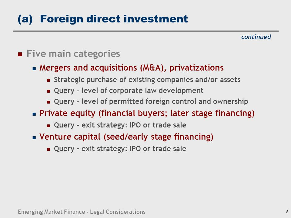 Emerging Market Finance - Legal Considerations 8 (a) Foreign direct investment Five main categories Mergers and acquisitions (M&A), privatizations Str