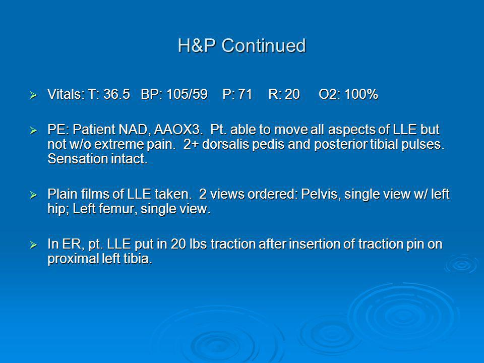 H&P Continued  Vitals: T: 36.5 BP: 105/59 P: 71 R: 20 O2: 100%  PE: Patient NAD, AAOX3.