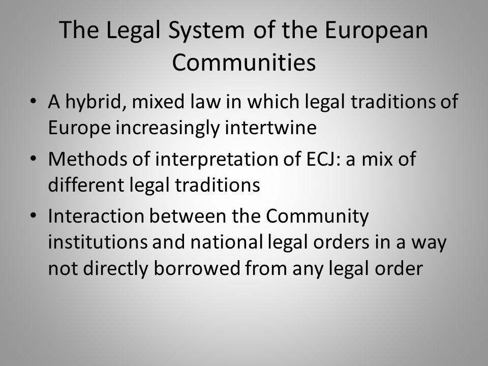 The Legal System of the European Communities A hybrid, mixed law in which legal traditions of Europe increasingly intertwine Methods of interpretation of ECJ: a mix of different legal traditions Interaction between the Community institutions and national legal orders in a way not directly borrowed from any legal order