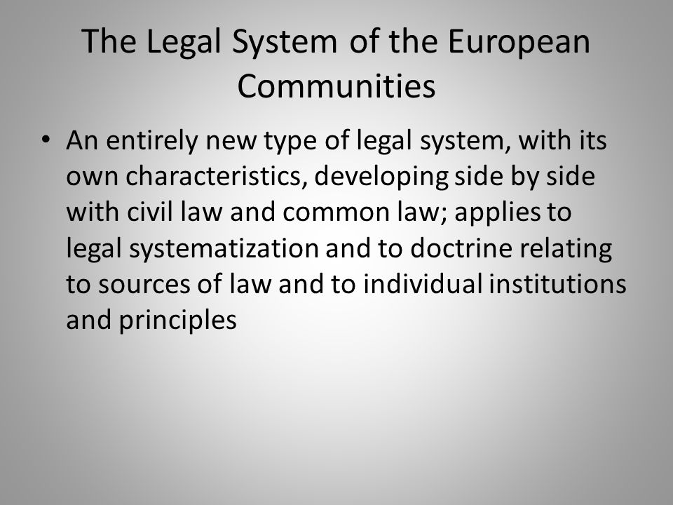 The Legal System of the European Communities An entirely new type of legal system, with its own characteristics, developing side by side with civil law and common law; applies to legal systematization and to doctrine relating to sources of law and to individual institutions and principles