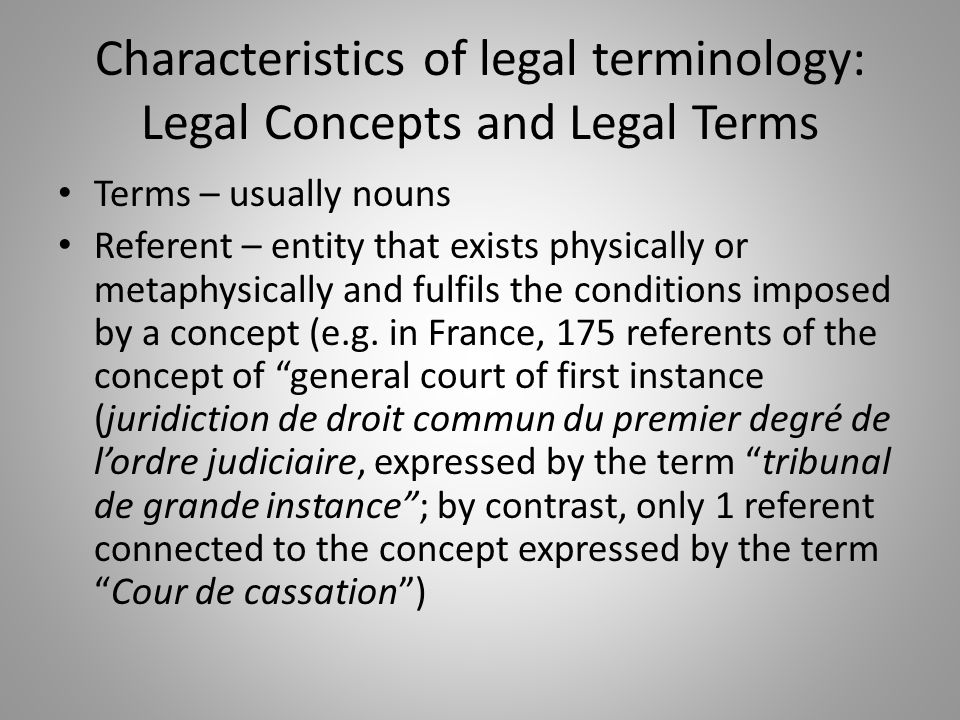 Characteristics of legal terminology: Legal Concepts and Legal Terms Terms – usually nouns Referent – entity that exists physically or metaphysically