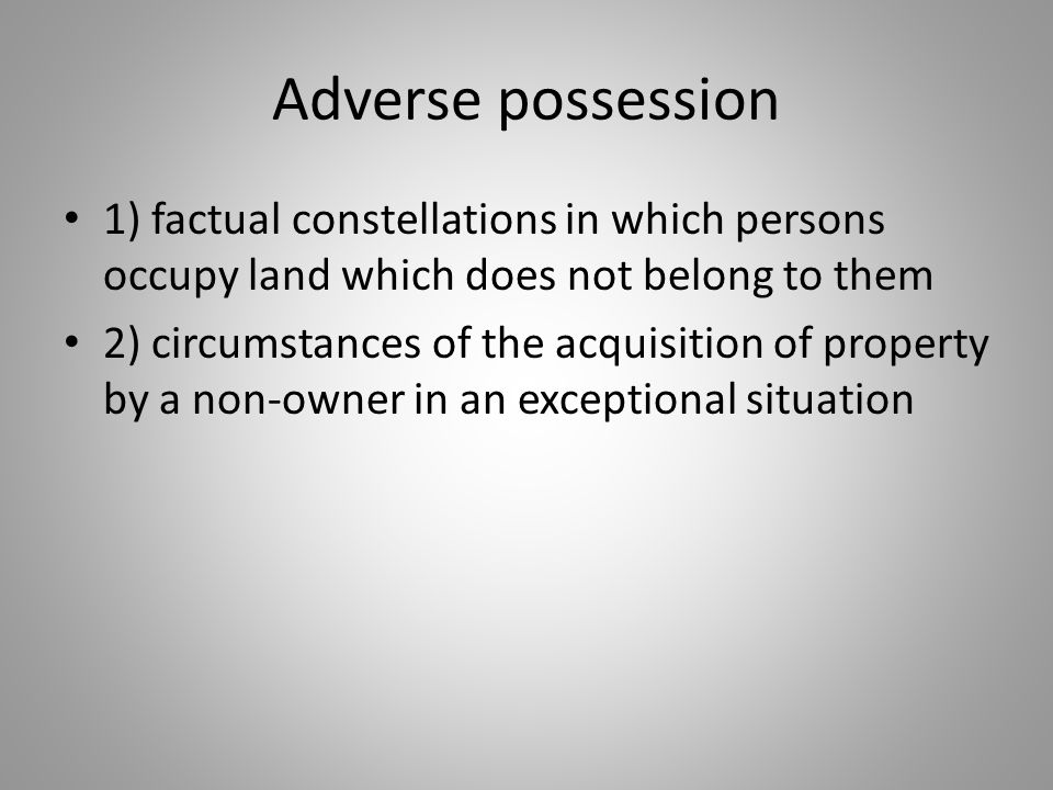 Adverse possession 1) factual constellations in which persons occupy land which does not belong to them 2) circumstances of the acquisition of propert