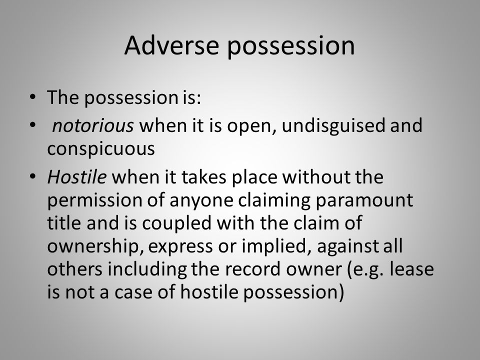 Adverse possession The possession is: notorious when it is open, undisguised and conspicuous Hostile when it takes place without the permission of any