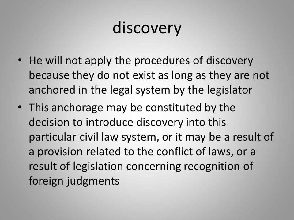 discovery He will not apply the procedures of discovery because they do not exist as long as they are not anchored in the legal system by the legislat