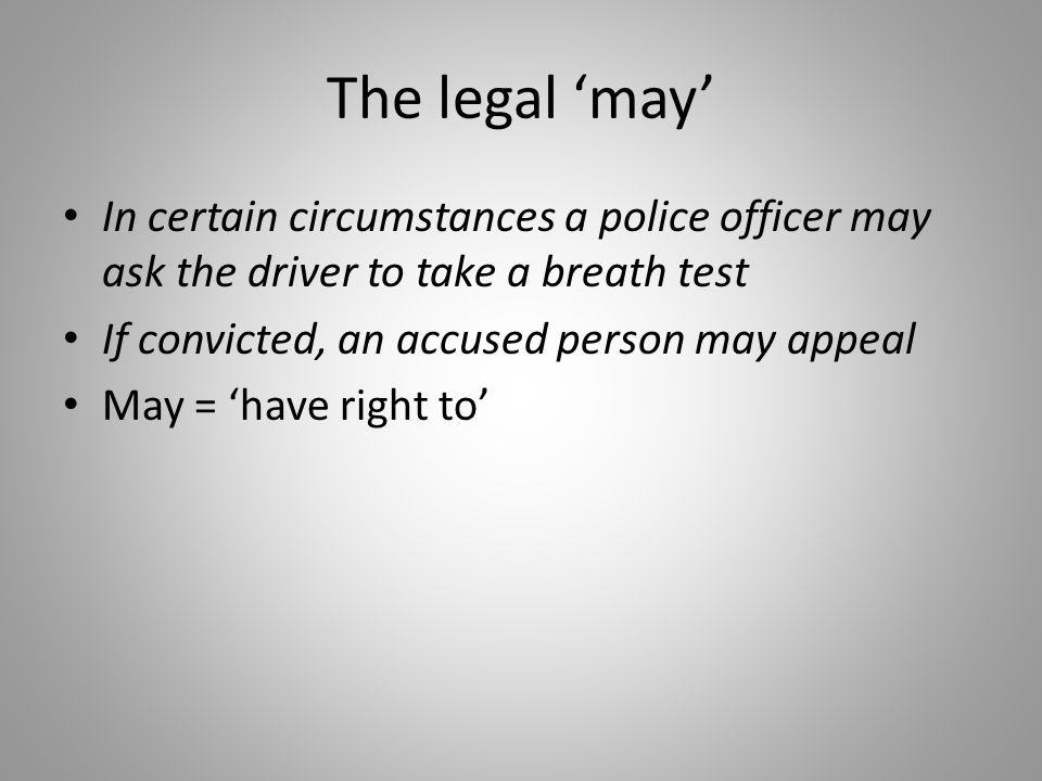 The legal 'may' In certain circumstances a police officer may ask the driver to take a breath test If convicted, an accused person may appeal May = 'have right to'