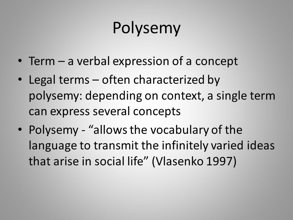 Polysemy Term – a verbal expression of a concept Legal terms – often characterized by polysemy: depending on context, a single term can express several concepts Polysemy - allows the vocabulary of the language to transmit the infinitely varied ideas that arise in social life (Vlasenko 1997)
