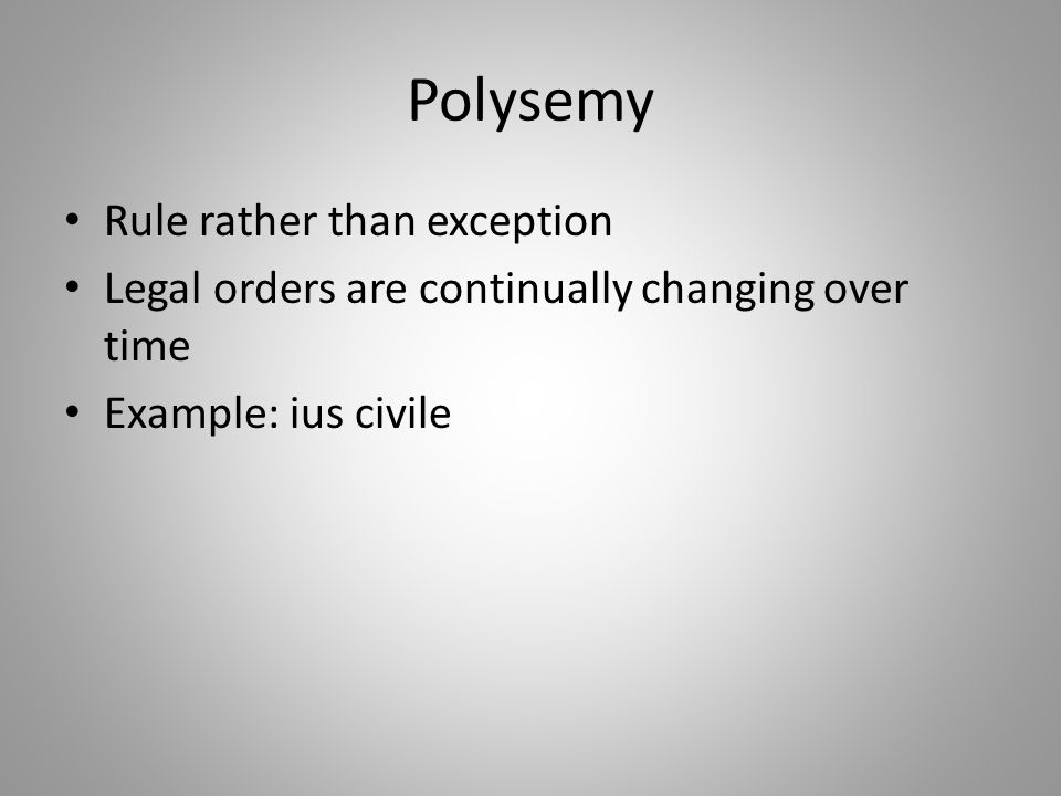 Polysemy Rule rather than exception Legal orders are continually changing over time Example: ius civile