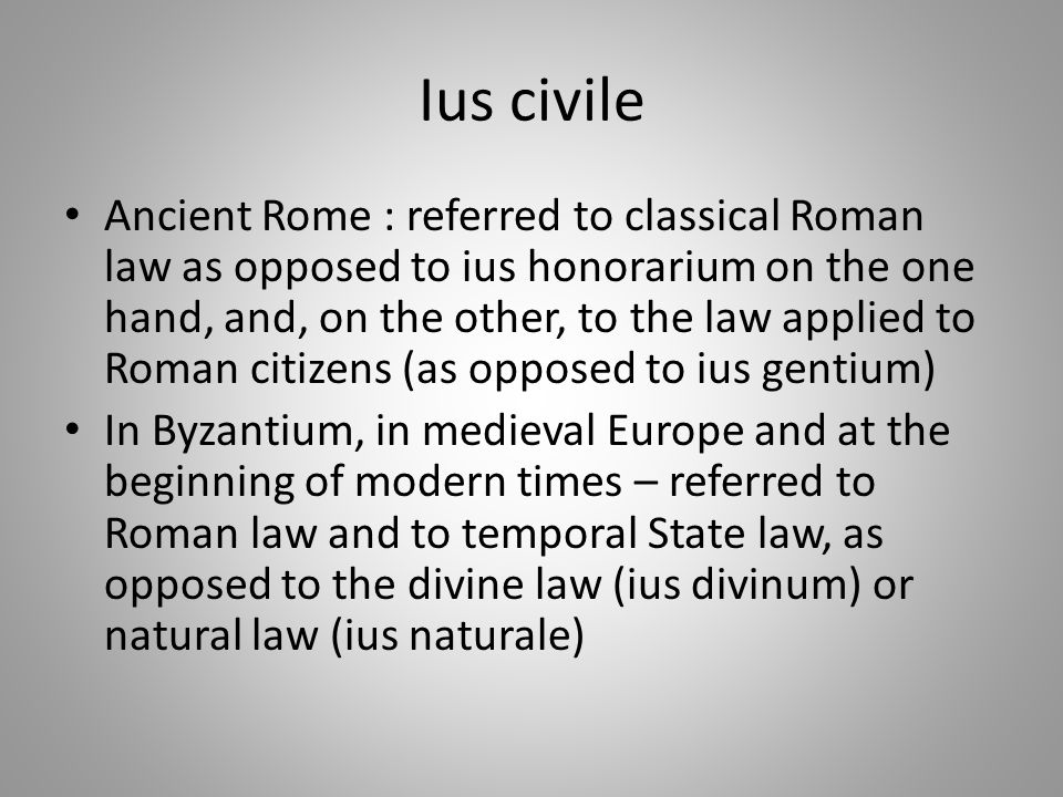 Ius civile Ancient Rome : referred to classical Roman law as opposed to ius honorarium on the one hand, and, on the other, to the law applied to Roman