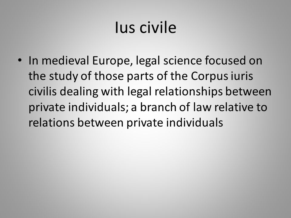 Ius civile In medieval Europe, legal science focused on the study of those parts of the Corpus iuris civilis dealing with legal relationships between private individuals; a branch of law relative to relations between private individuals