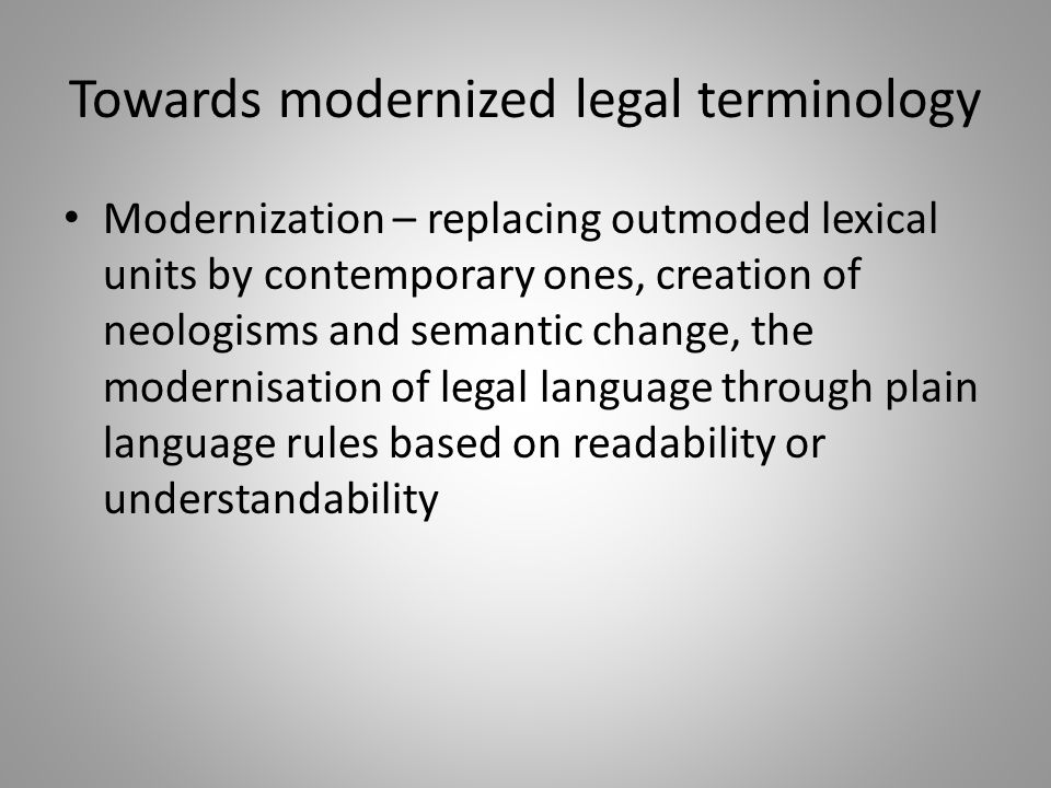 Towards modernized legal terminology Modernization – replacing outmoded lexical units by contemporary ones, creation of neologisms and semantic change