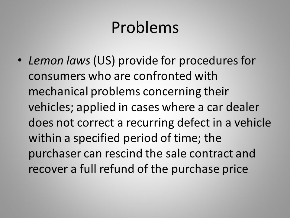 Problems Lemon laws (US) provide for procedures for consumers who are confronted with mechanical problems concerning their vehicles; applied in cases