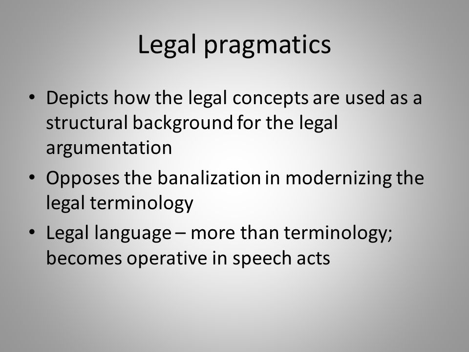 Legal pragmatics Depicts how the legal concepts are used as a structural background for the legal argumentation Opposes the banalization in modernizing the legal terminology Legal language – more than terminology; becomes operative in speech acts