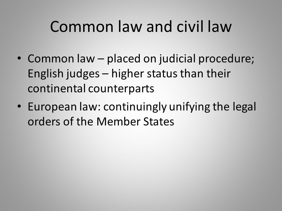 Common law and civil law Common law – placed on judicial procedure; English judges – higher status than their continental counterparts European law: c