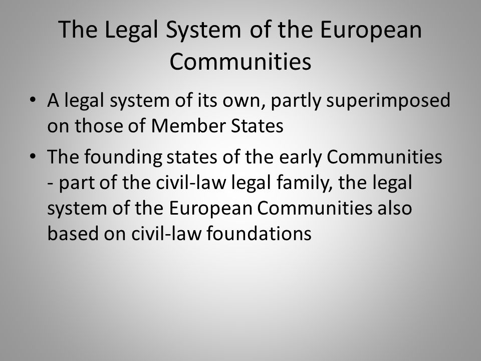 The Legal System of the European Communities A legal system of its own, partly superimposed on those of Member States The founding states of the early Communities - part of the civil-law legal family, the legal system of the European Communities also based on civil-law foundations