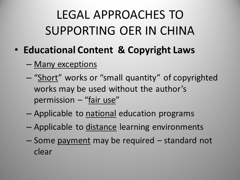 "LEGAL APPROACHES TO SUPPORTING OER IN CHINA Educational Content & Copyright Laws – Many exceptions – ""Short"" works or ""small quantity"" of copyrighted"