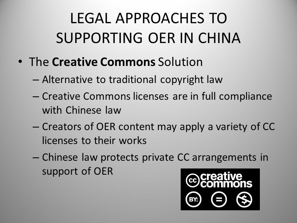 LEGAL APPROACHES TO SUPPORTING OER IN CHINA The Creative Commons Solution – Alternative to traditional copyright law – Creative Commons licenses are i