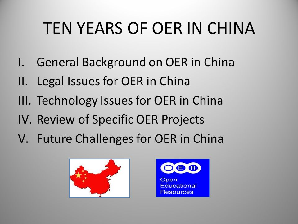 TEN YEARS OF OER IN CHINA I.General Background on OER in China II.Legal Issues for OER in China III.Technology Issues for OER in China IV.Review of Sp