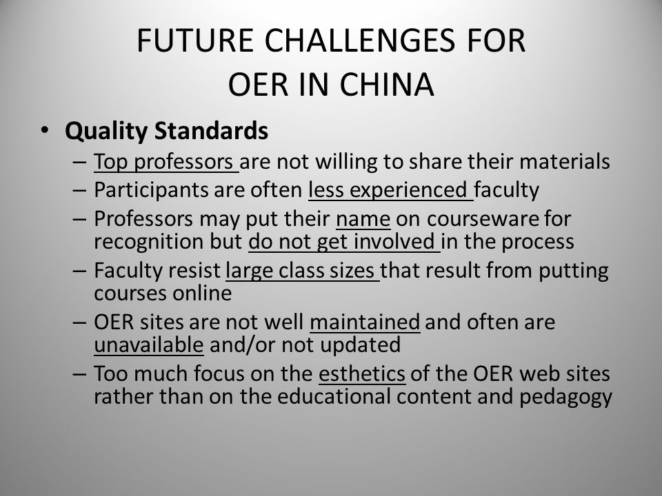 FUTURE CHALLENGES FOR OER IN CHINA Quality Standards – Top professors are not willing to share their materials – Participants are often less experienc
