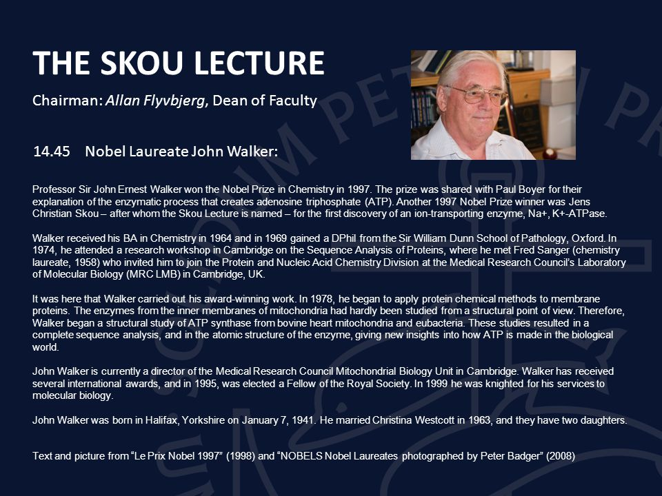THE SKOU LECTURE Chairman: Allan Flyvbjerg, Dean of Faculty 14.45Nobel Laureate John Walker: Professor Sir John Ernest Walker won the Nobel Prize in Chemistry in 1997.