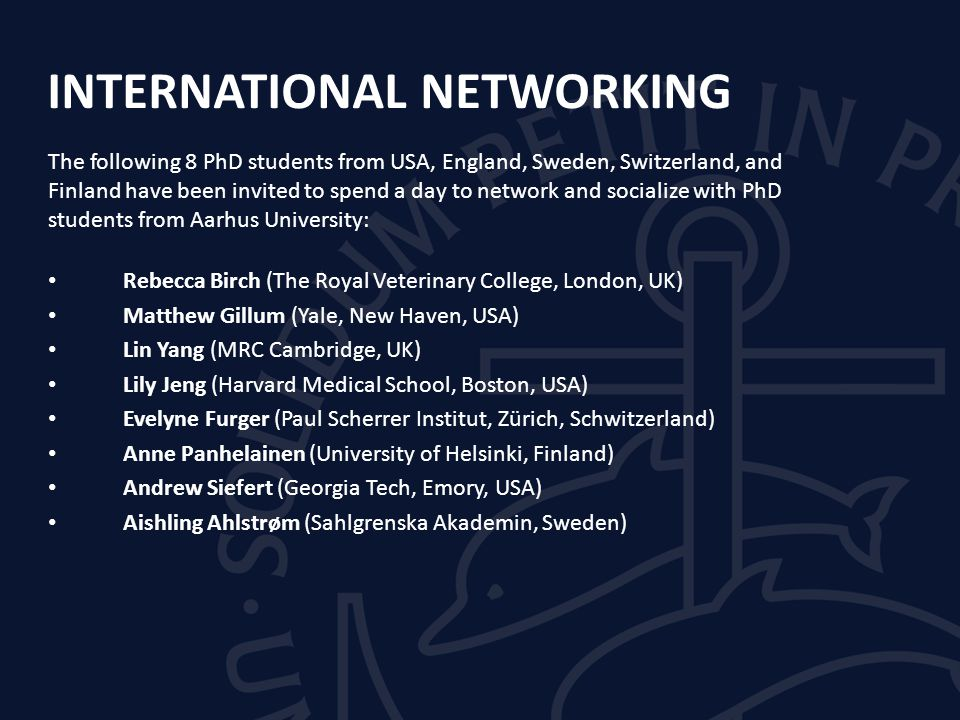 INTERNATIONAL NETWORKING The following 8 PhD students from USA, England, Sweden, Switzerland, and Finland have been invited to spend a day to network and socialize with PhD students from Aarhus University: Rebecca Birch (The Royal Veterinary College, London, UK) Matthew Gillum (Yale, New Haven, USA) Lin Yang (MRC Cambridge, UK) Lily Jeng (Harvard Medical School, Boston, USA) Evelyne Furger (Paul Scherrer Institut, Zürich, Schwitzerland) Anne Panhelainen (University of Helsinki, Finland) Andrew Siefert (Georgia Tech, Emory, USA) Aishling Ahlstrøm (Sahlgrenska Akademin, Sweden)