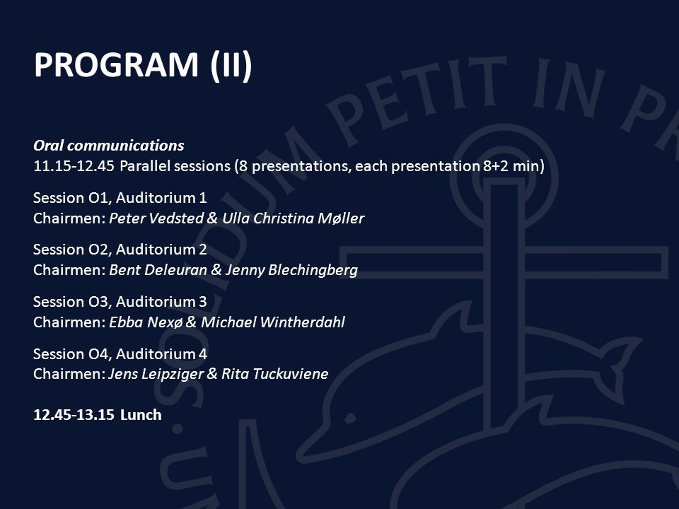 PROGRAM (II) Oral communications 11.15-12.45 Parallel sessions (8 presentations, each presentation 8+2 min) Session O1, Auditorium 1 Chairmen: Peter Vedsted & Ulla Christina Møller Session O2, Auditorium 2 Chairmen: Bent Deleuran & Jenny Blechingberg Session O3, Auditorium 3 Chairmen: Ebba Nexø & Michael Wintherdahl Session O4, Auditorium 4 Chairmen: Jens Leipziger & Rita Tuckuviene 12.45-13.15 Lunch