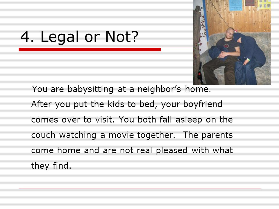 4. Legal or Not. You are babysitting at a neighbor's home.