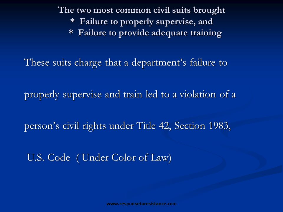 The two most common civil suits brought * Failure to properly supervise, and * Failure to provide adequate training These suits charge that a department's failure to properly supervise and train led to a violation of a person's civil rights under Title 42, Section 1983, U.S.