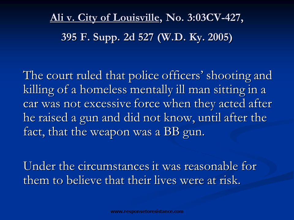 www.responsetoresistance.com Ali v. City of Louisville, No. 3:03CV-427, 395 F. Supp. 2d 527 (W.D. Ky. 2005) The court ruled that police officers' shoo