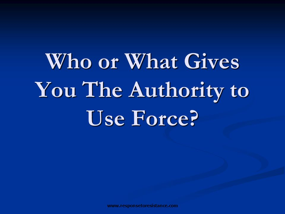 www.responsetoresistance.com Who or What Gives You The Authority to Use Force