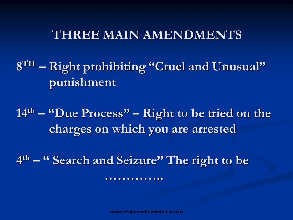 www.responsetoresistance.com THREE MAIN AMENDMENTS 8 TH – Right prohibiting Cruel and Unusual punishment 14 th – Due Process – Right to be tried on the charges on which you are arrested 4 th – Search and Seizure The right to be …………..