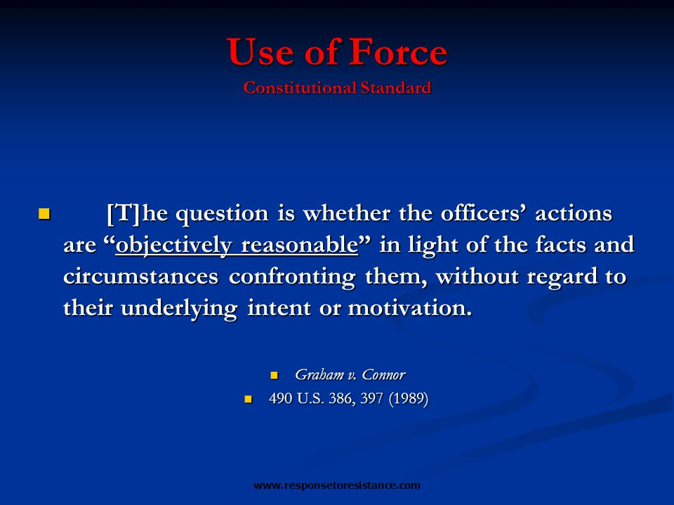 www.responsetoresistance.com Use of Force Constitutional Standard [T]he question is whether the officers' actions are objectively reasonable in light of the facts and circumstances confronting them, without regard to their underlying intent or motivation.