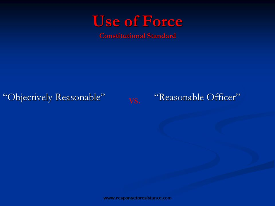 "www.responsetoresistance.com ""Objectively Reasonable"" ""Reasonable Officer"" Use of Force Constitutional Standard vs."
