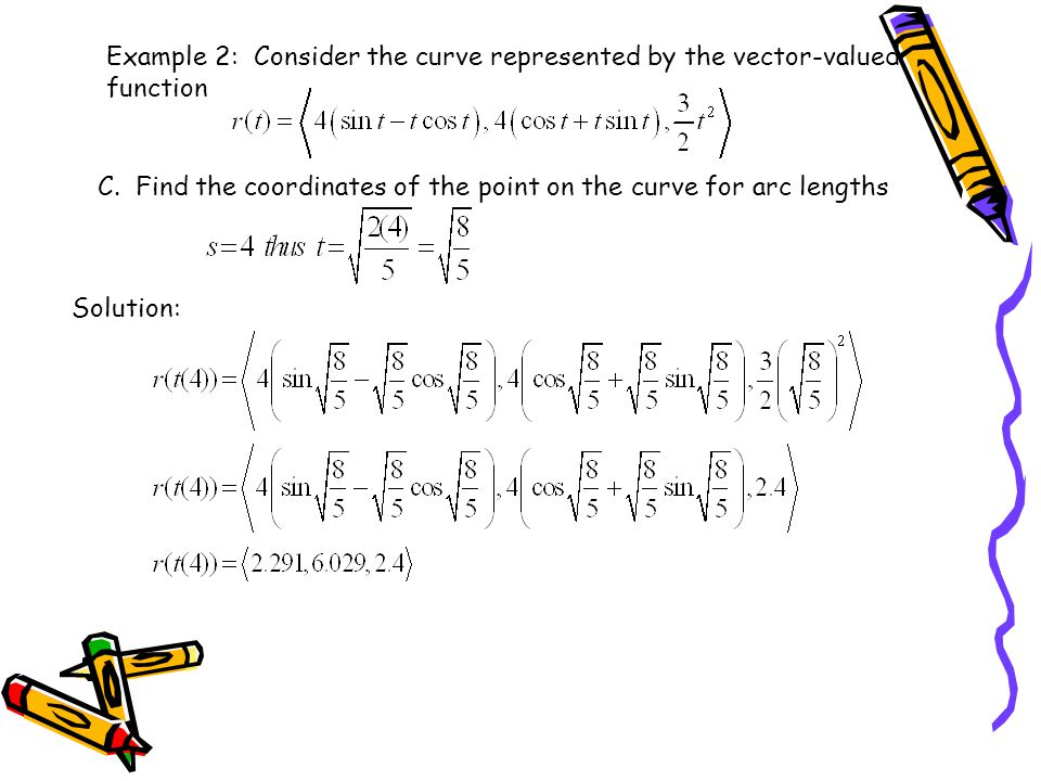 Example 2: Consider the curve represented by the vector-valued function C. Find the coordinates of the point on the curve for arc lengths Solution: