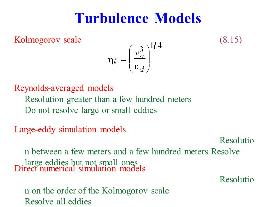 Kolmogorov scale(8.15) Turbulence Models Reynolds-averaged models Resolution greater than a few hundred meters Do not resolve large or small eddies Large-eddy simulation models Resolutio n between a few meters and a few hundred meters Resolve large eddies but not small ones Direct numerical simulation models Resolutio n on the order of the Kolmogorov scale Resolve all eddies