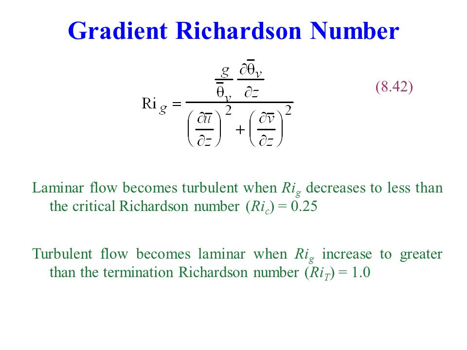 Gradient Richardson Number (8.42) Laminar flow becomes turbulent when Ri g decreases to less than the critical Richardson number (Ri c ) = 0.25 Turbulent flow becomes laminar when Ri g increase to greater than the termination Richardson number (Ri T ) = 1.0