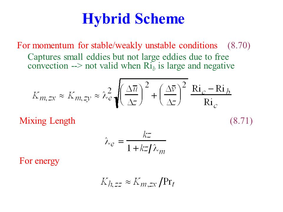 Hybrid Scheme Mixing Length(8.71) For energy For momentum for stable/weakly unstable conditions (8.70) Captures small eddies but not large eddies due to free convection --> not valid when Ri b is large and negative