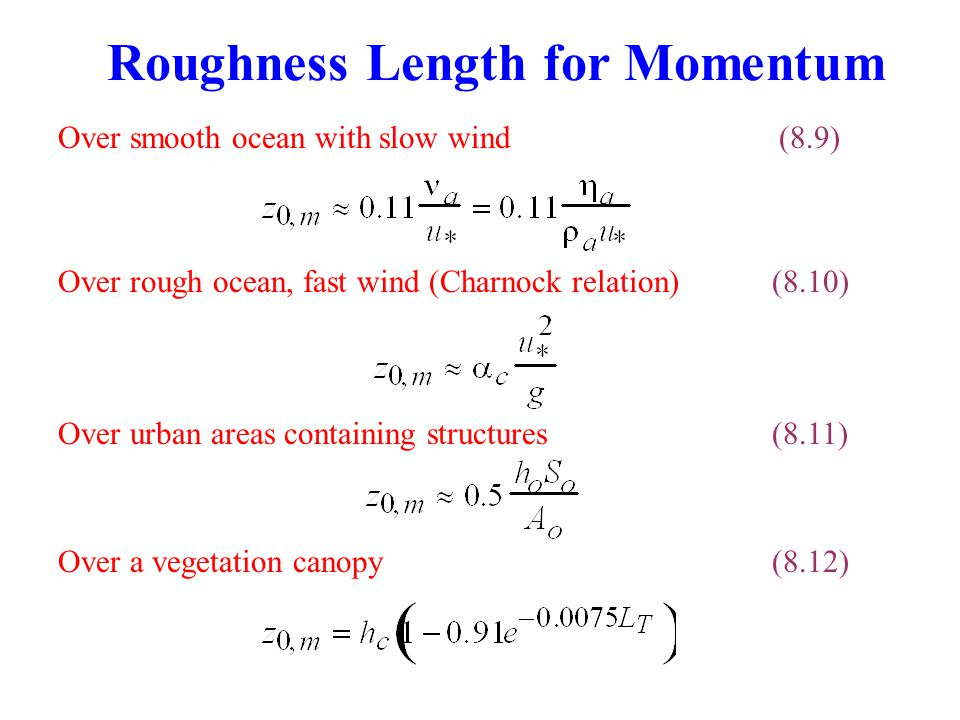 Over smooth ocean with slow wind (8.9) Roughness Length for Momentum Over rough ocean, fast wind (Charnock relation) (8.10) Over a vegetation canopy(8