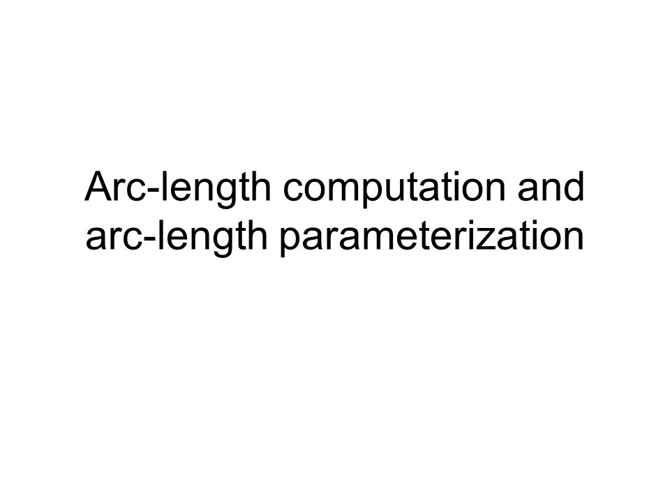 Arc-length computation Parametric spatial curve used to define the route of an object Q(t)=(x(t),y(t),z(t)) Arc-length computation necessary for motion control along a curve –Control the speed at which the curve is traced Two problems –Parameter t ->arc length s, s=A(t) –Arc length s ->parameter t, t=A -1 (s)