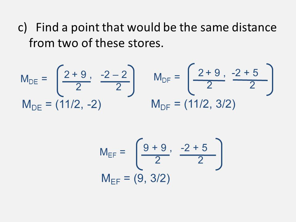 c) Find a point that would be the same distance from two of these stores. M DE = 2 + 9, -2 – 2 2 2 M DF = 2 + 9, -2 + 5 2 2 M EF = 9 + 9, -2 + 5 2 2 M