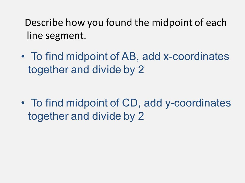 Describe how you found the midpoint of each line segment. To find midpoint of AB, add x-coordinates together and divide by 2 To find midpoint of CD, a